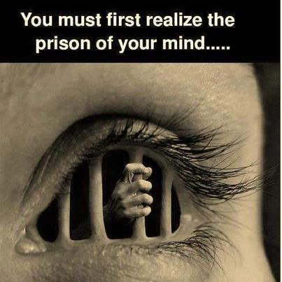 You must first realize the prison of your mind