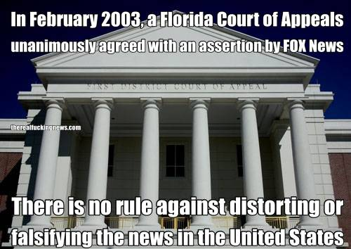 In February 2003, a Florida Court of Appeals unanimously agreed with an assertion by FOX News  There is no rule against distorting or falsifying the news in the United States