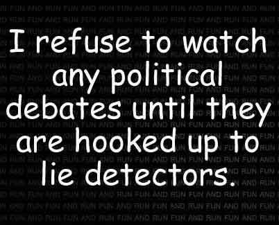 I refuse to watch any political debates until they are hooked up to lie detectors
