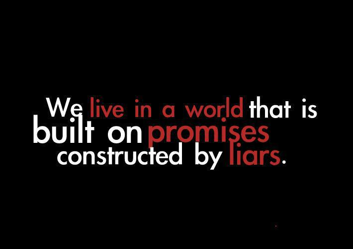 we live in a world that is built on promises constructed by liars