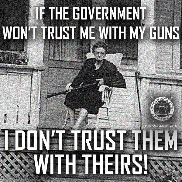 If the government won't trust me with my guns I don't trust them with theirs