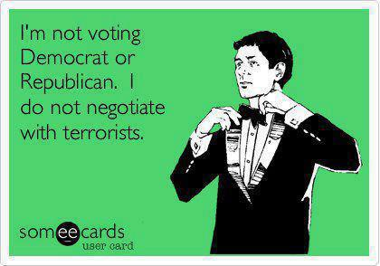 I'm not voting democrat or republican. I do not negotiate with terrorists