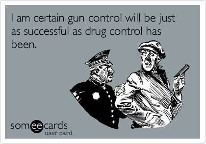 I am certain gun control will be just as successful as drug control has been