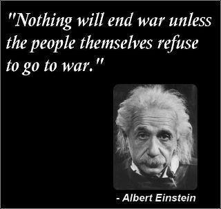 Albert Einstein Nothing will end war unless the people themselves refuse to go to war