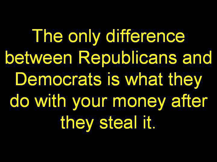 The only difference between Republicans and Democrats is what they do with your money after they steal it