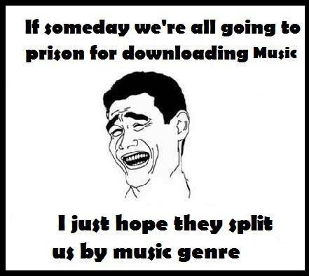 If we go to prison for downloading music I just hope they split us by music genre