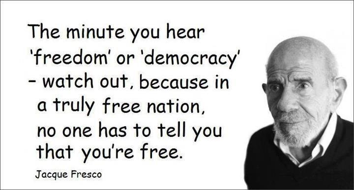 Jacque Fresco The minute you hear freedom or democracy