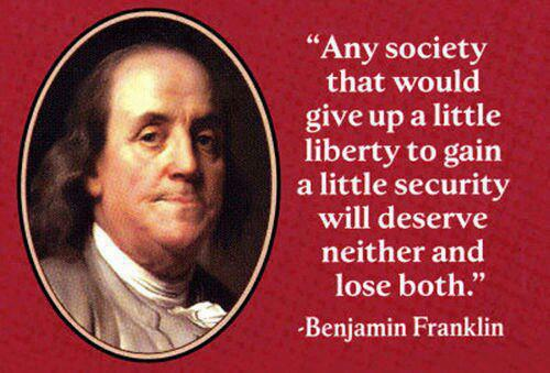 Benjamin Franklin Any society that would give up a little liberty to gain a little security will deserve neither and lose both