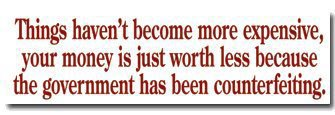 things haven't become more expensive, your money is just worth less