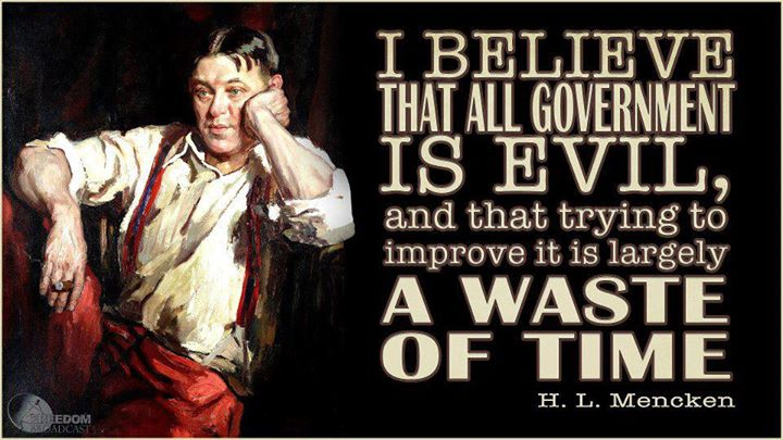H.L. Mencken I believe that all government is evil