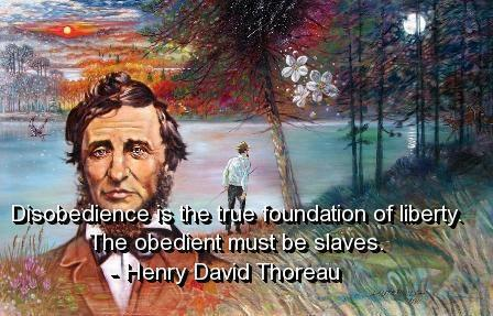 Henry David Thoreau Disobedience is the true foundation of liberty