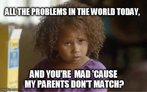 all the problems int he world today and you're mad 'cause my parents don't match?