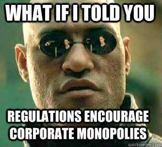 what if I told you regulations encourage corporate monopolies