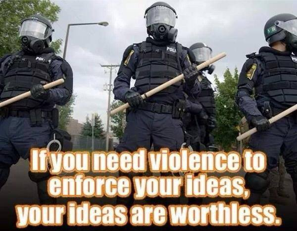 If you need violence to enforce your ideas, your ideas are worthless
