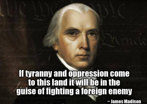 James Madison If tyranny and opression come to this land it will be in the guise of fighting a foreign enemy