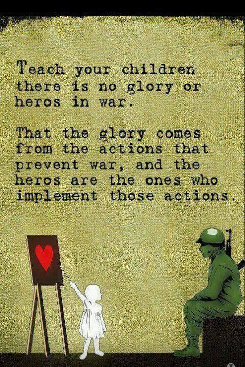 Teach your children there is no glory or heros in war