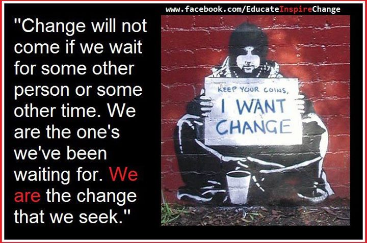 Change will not come if we wait for osme other person or some other time