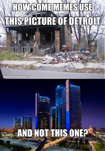 HOW COME MEMES USE THIS PICTURE OF DETROIT AND NOT THIS ONE?