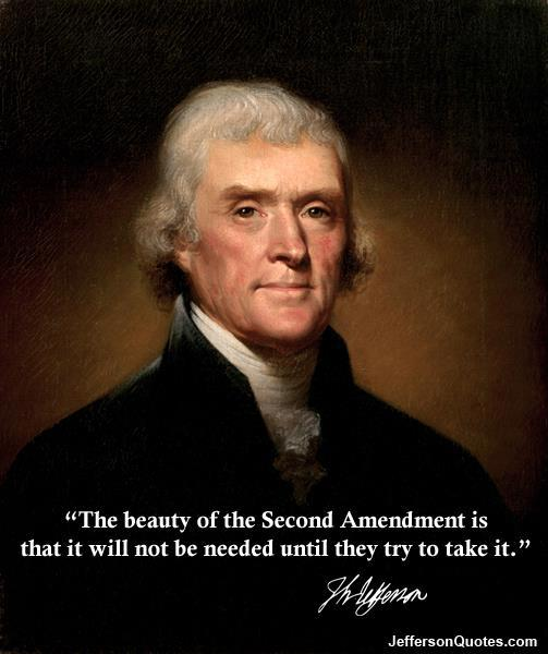 Thomas Jefferson The beauty of the second amendment is that it will not be needed until they try to take it