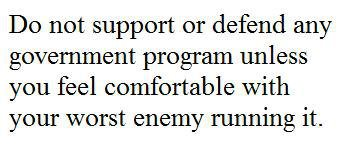Do not support any government program unless you feel comfortable with your worst enemy running it
